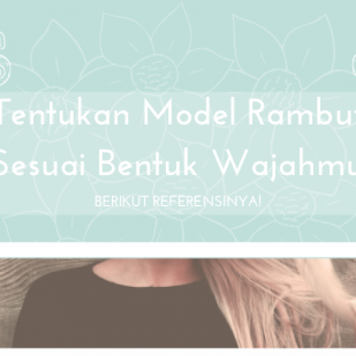 Tentukan Model Rambut Sesuai Bentuk Wajah, Berikut Referensinya!